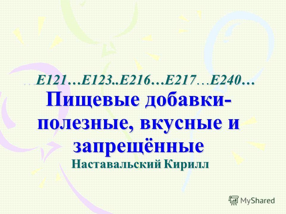 …Е121…Е123..Е216…Е217…Е240… Пищевые добавки- полезные, вкусные и запрещённые Наставальский Кирилл