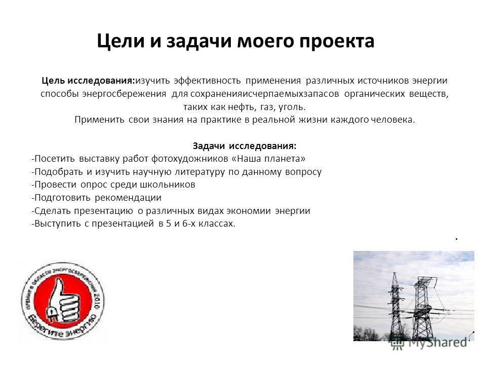 Цели и задачи моего проекта Выполнила: Цель исследования:изучить эффективность применения различных источников энергии способы энергосбережения для сохранения исчерпаемых запасов органических веществ, таких как нефть, газ, уголь. Применить свои знани