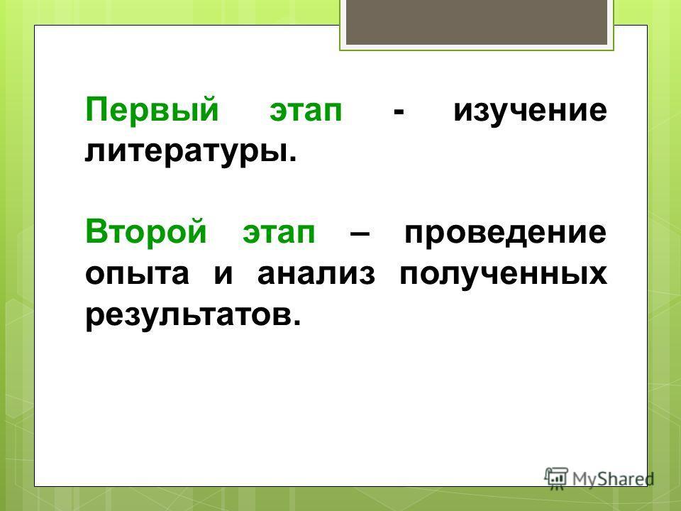 Первый этап - изучение литературы. Второй этап – проведение опыта и анализ полученных результатов.