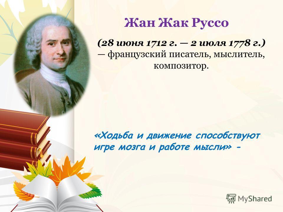 «Ходьба и движение способствуют игре мозга и работе мысли» - Жан Жак Руссо (28 июня 1712 г. 2 июля 1778 г.) французский писатель, мыслитель, композитор.