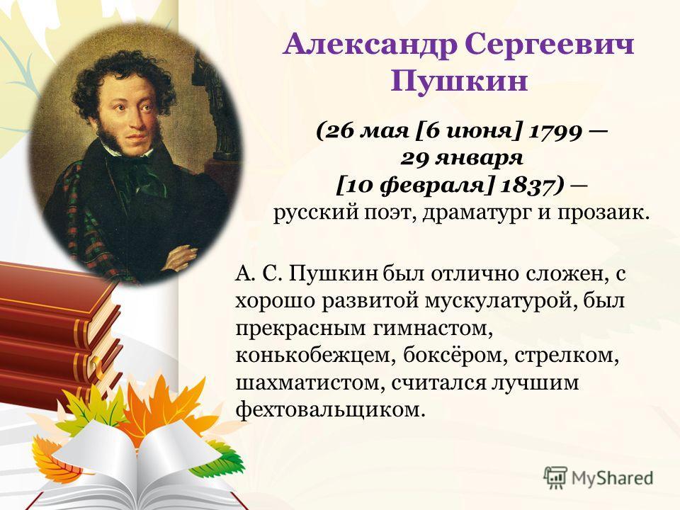 А. С. Пушкин был отлично сложен, с хорошо развитой мускулатурой, был прекрасным гимнастом, конькобежцем, боксёром, стрелком, шахматистом, считался лучшим фехтовальщиком. Александр Сергеевич Пушкин (26 мая [6 июня] 1799 29 января [10 февраля] 1837) ру