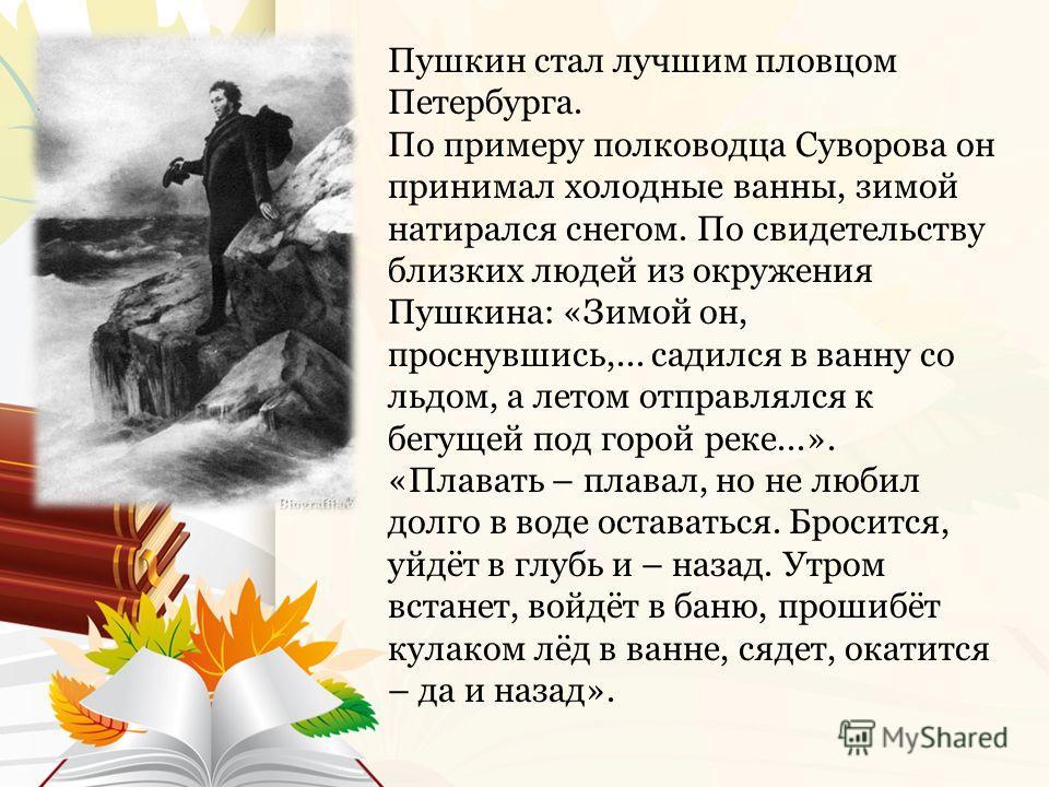 Пушкин стал лучшим пловцом Петербурга. По примеру полководца Суворова он принимал холодные ванны, зимой натирался снегом. По свидетельству близких людей из окружения Пушкина: «Зимой он, проснувшись,... садился в ванну со льдом, а летом отправлялся к