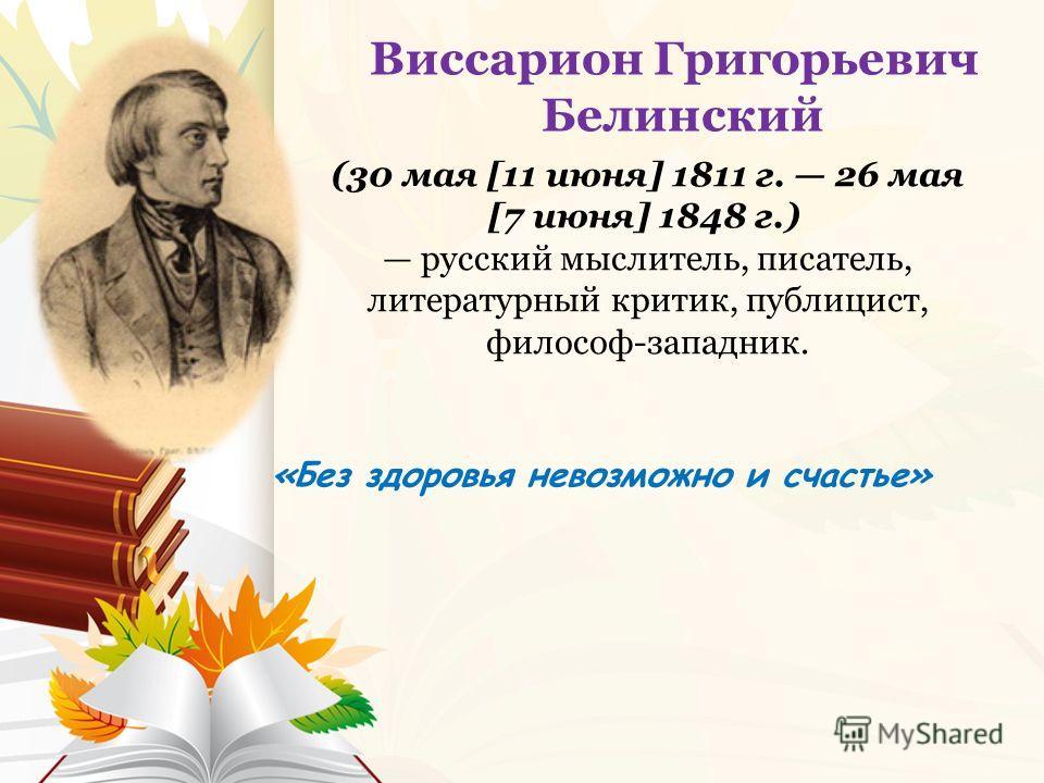 «Без здоровья невозможно и счастье» Виссарион Григорьевич Белинский (30 мая [11 июня] 1811 г. 26 мая [7 июня] 1848 г.) русский мыслитель, писатель, литературный критик, публицист, философ-западник.