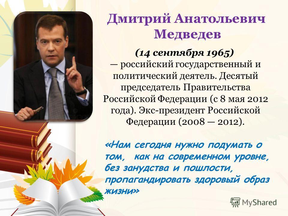 «Нам сегодня нужно подумать о том, как на современном уровне, без занудства и пошлости, пропагандировать здоровый образ жизни» Дмитрий Анатольевич Медведев (14 сентября 1965) российский государственный и политический деятель. Десятый председатель Пра