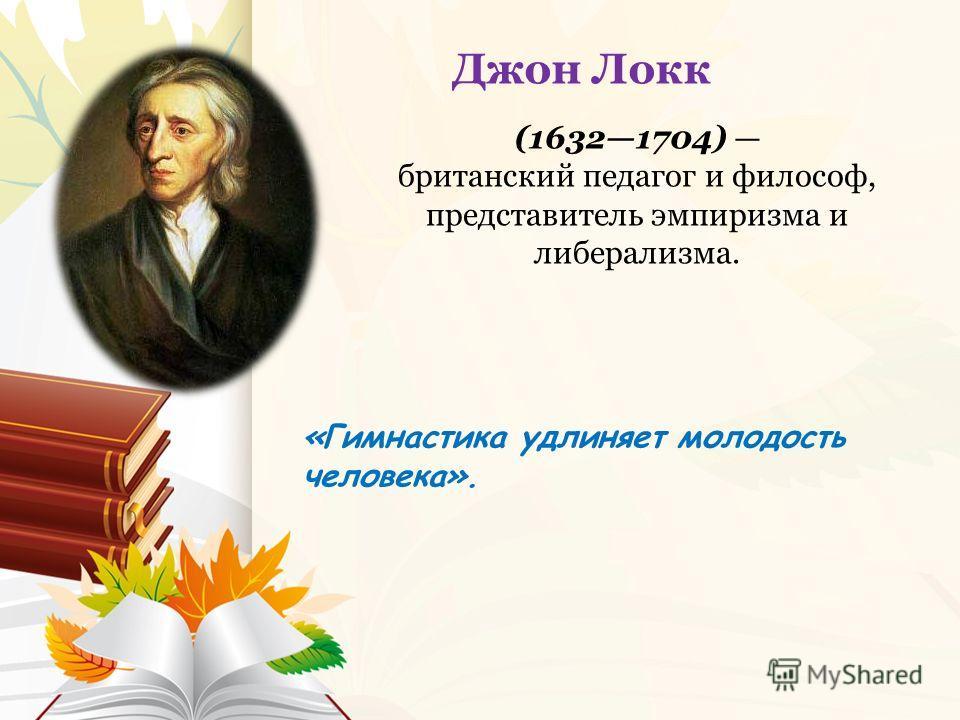 «Гимнастика удлиняет молодость человека». Джон Локк (16321704) британский педагог и философ, представитель эмпиризма и либерализма.