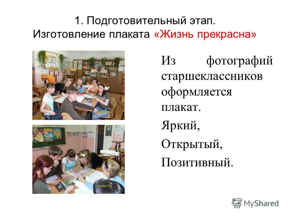 1. Подготовительный этап. Изготовление плаката «Жизнь прекрасна» Из фотографий старшеклассников оформляется плакат. Яркий, Открытый, Позитивный.