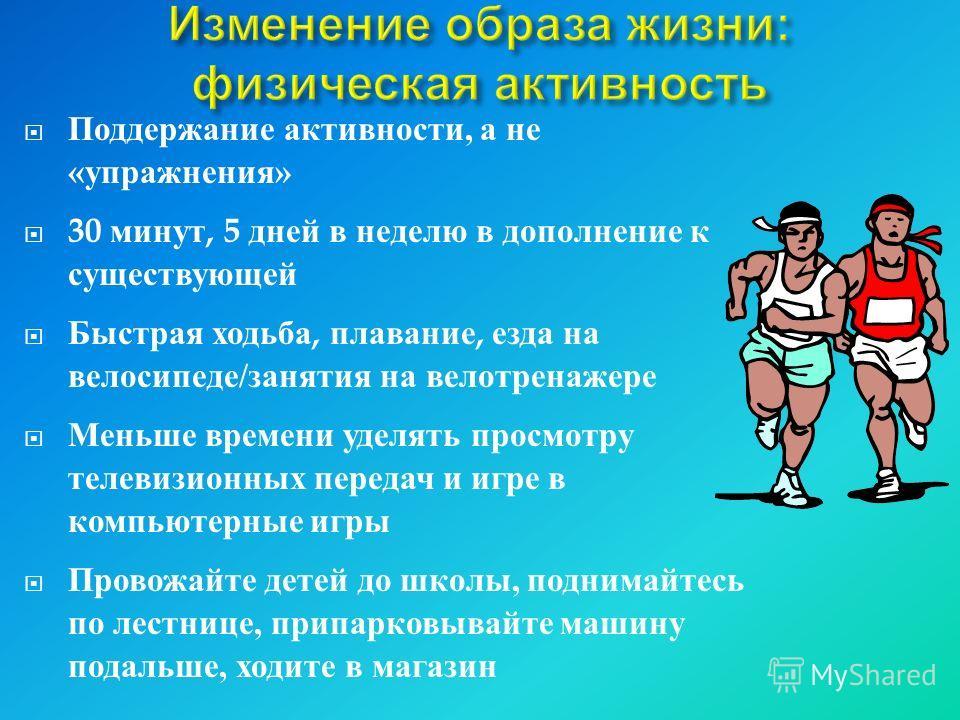 Поддержание активности, а не « упражнения » 30 минут, 5 дней в неделю в дополнение к существующей Быстрая ходьба, плавание, езда на велосипеде / занятия на велотренажере Меньше времени уделять просмотру телевизионных передач и игре в компьютерные игр