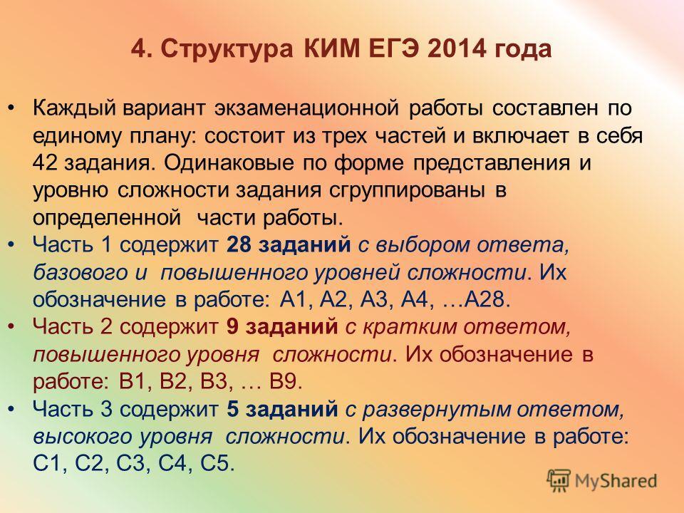 4. Структура КИМ ЕГЭ 2014 года Каждый вариант экзаменационной работы составлен по единому плану: состоит из трех частей и включает в себя 42 задания. Одинаковые по форме представления и уровню сложности задания сгруппированы в определенной части рабо