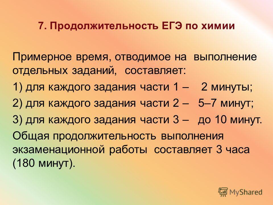 7. Продолжительность ЕГЭ по химии Примерное время, отводимое на выполнение отдельных заданий, составляет: 1) для каждого задания части 1 – 2 минуты; 2) для каждого задания части 2 – 5–7 минут; 3) для каждого задания части 3 – до 10 минут. Общая продо