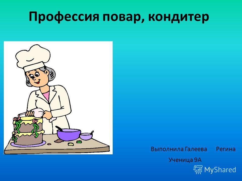 Профессия повар, кондитер Выполнила Галеева Регина Ученица 9А