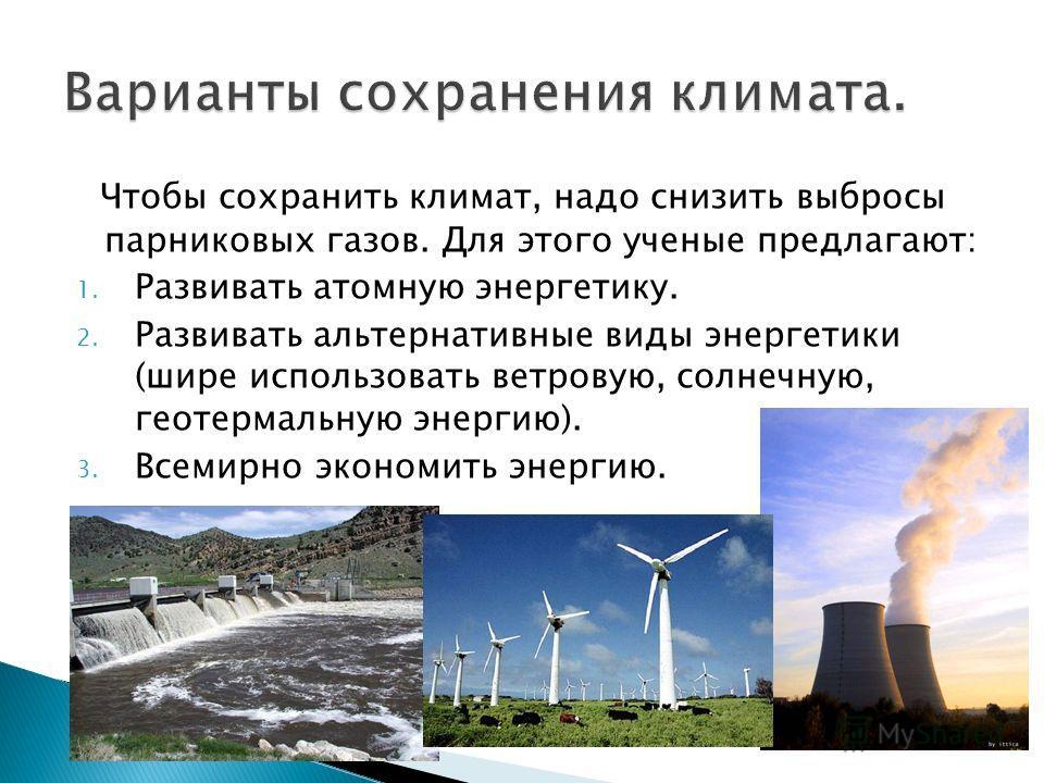 Чтобы сохранить климат, надо снизить выбросы парниковых газов. Для этого ученые предлагают: 1. Развивать атомную энергетику. 2. Развивать альтернативные виды энергетики (шире использовать ветровую, солнечную, геотермальную энергию). 3. Всемирно эконо