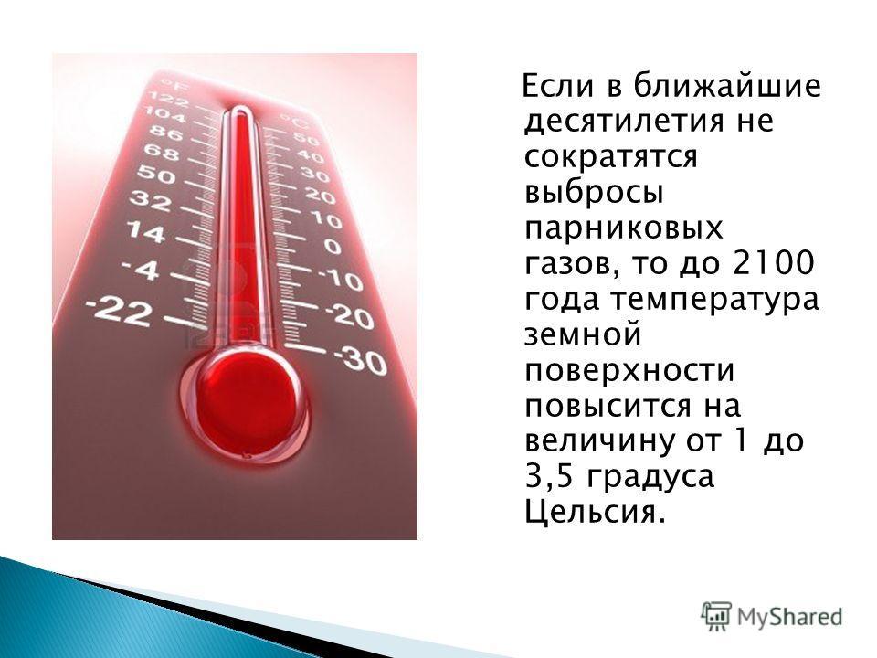 Если в ближайшие десятилетия не сократятся выбросы парниковых газов, то до 2100 года температура земной поверхности повысится на величину от 1 до 3,5 градуса Цельсия.