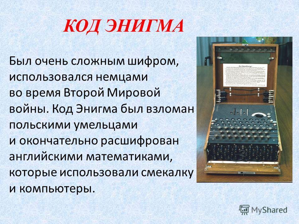 КОД ЭНИГМА Был очень сложным шифром, использовался немцами во время Второй Мировой войны. Код Энигма был взломан польскими умельцами и окончательно расшифрован английскими математиками, которые использовали смекалку и компьютеры.