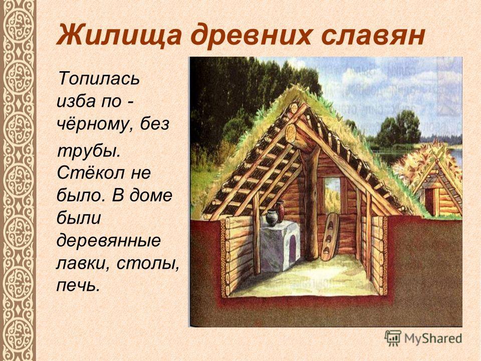 Жилища древних славян Топилась изба по - чёрному, без трубы. Стёкол не было. В доме были деревянные лавки, столы, печь.