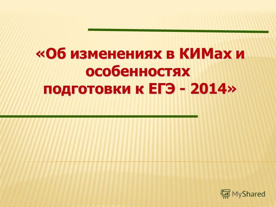 «Об изменениях в КИМах и «Об изменениях в КИМах и особенностях подготовки к ЕГЭ - 2014» подготовки к ЕГЭ - 2014»