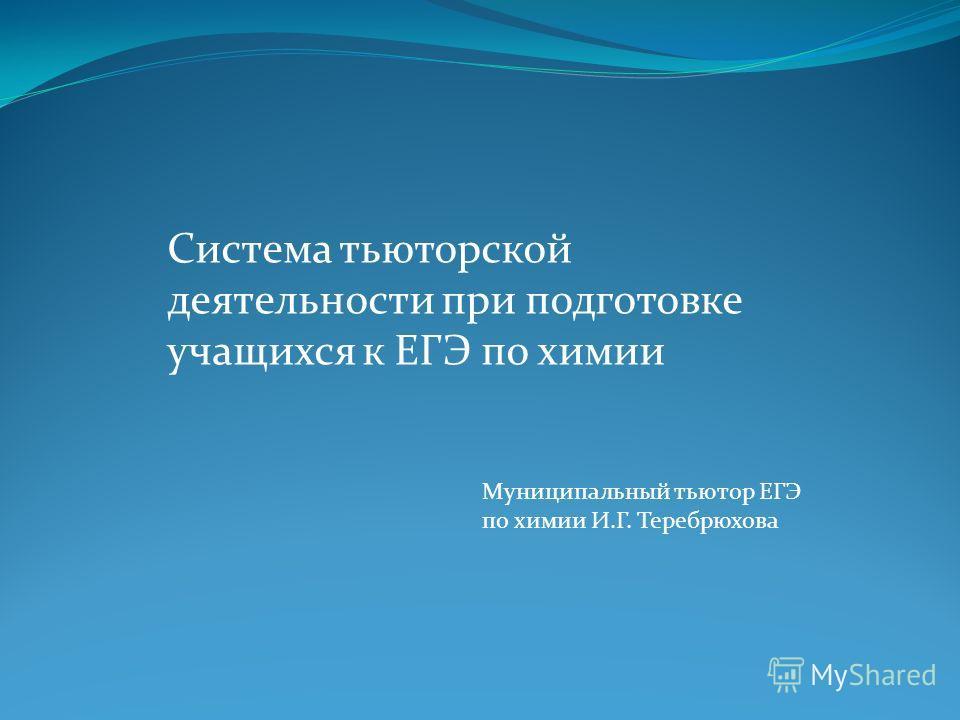 Система тьюторской деятельности при подготовке учащихся к ЕГЭ по химии Муниципальный тьютор ЕГЭ по химии И.Г. Теребрюхова