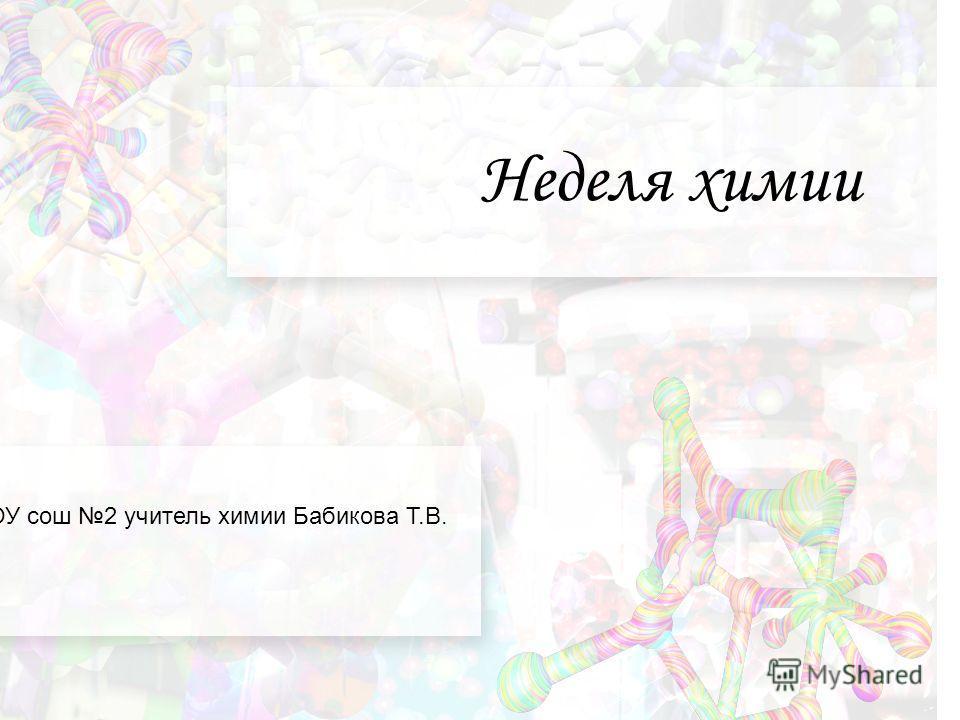 Неделя химии МКОУ сош 2 учитель химии Бабикова Т.В.
