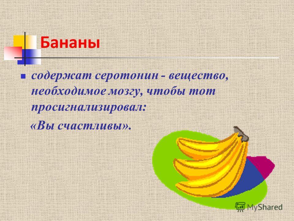 Бананы содержат серотонин - вещество, необходимое мозгу, чтобы тот просигнализировал: «Вы счастливы».