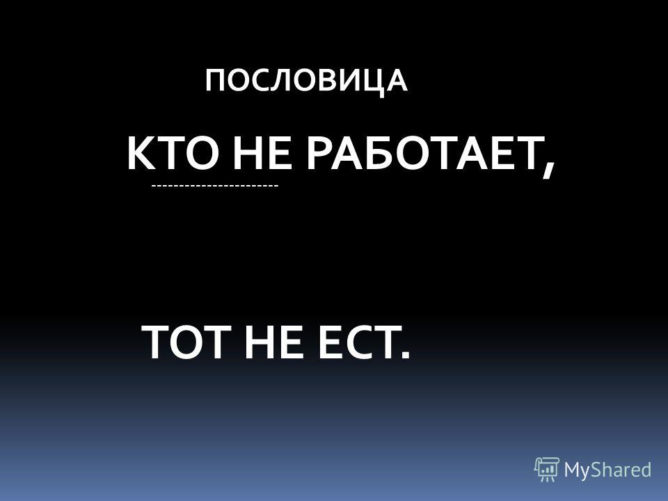 ПОСЛОВИЦА КТО НЕ РАБОТАЕТ, ----------------------- ТОТ НЕ ЕСТ.