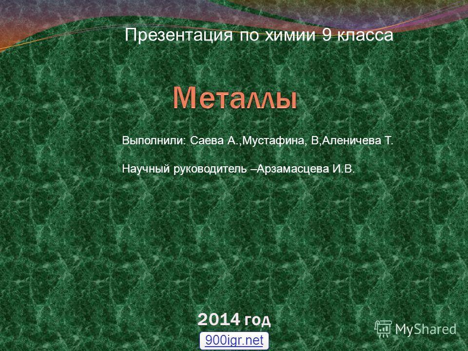 2014 год 900igr.net Презентация по химии 9 класса Выполнили: Саева А.,Мустафина, В,Аленичева Т. Научный руководитель –Арзамасцева И.В.