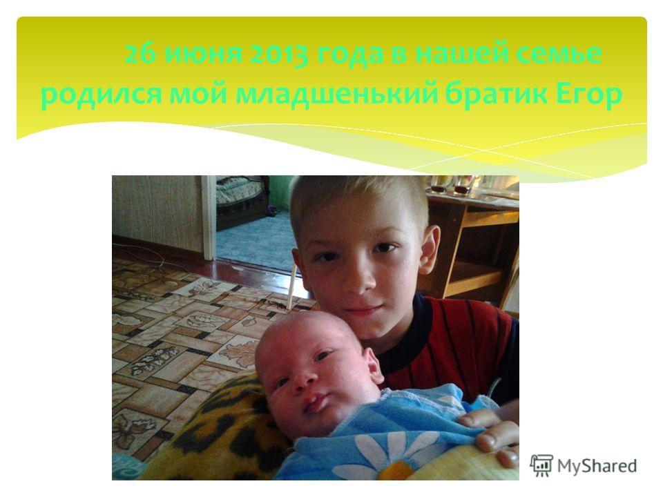 26 июня 2013 года в нашей семье родился мой младшенький братик Егор