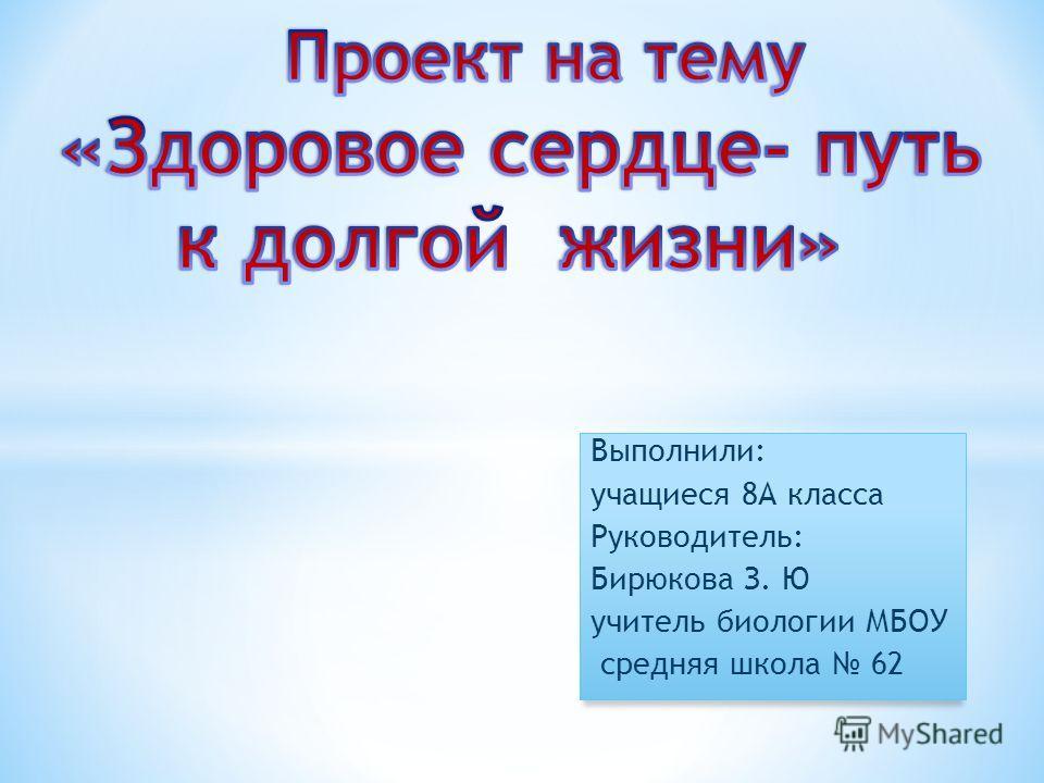 Выполнили: учащиеся 8А класса Руководитель: Бирюкова З. Ю учитель биологии МБОУ средняя школа 62