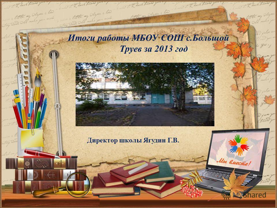 Итоги работы МБОУ СОШ с.Большой Труев за 2013 год Директор школы Ягудин Г.В.