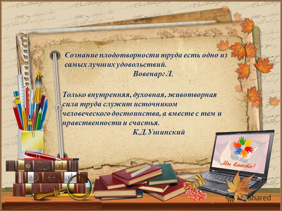 Сознание плодотворности труда есть одно из самых лучших удовольствий. Вовенарг Л. Только внутренняя, духовная, животворная сила труда служит источником человеческого достоинства, а вместе с тем и нравственности и счастья. К.Д.Ушинский