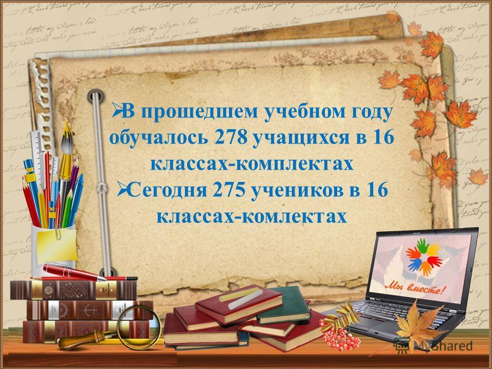В прошедшем учебном году обучалось 278 учащихся в 16 классах-комплектах Сегодня 275 учеников в 16 классах-комплектах