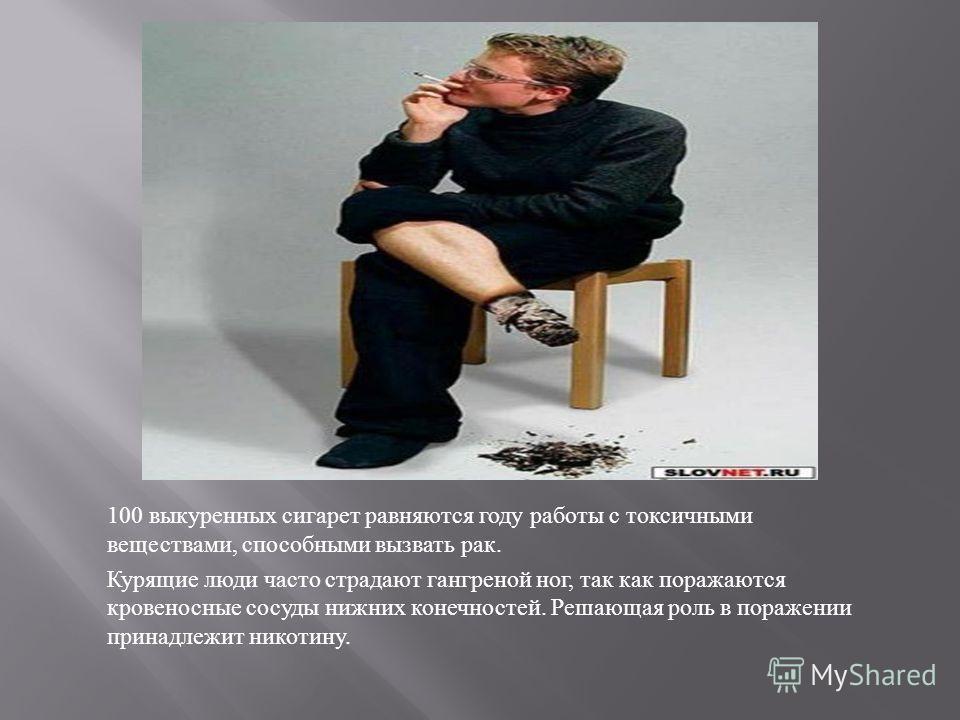 100 выкуренных сигарет равняются году работы с токсичными веществами, способными вызвать рак. Курящие люди часто страдают гангреной ног, так как поражаются кровеносные сосуды нижних конечностей. Решающая роль в поражении принадлежит никотину.
