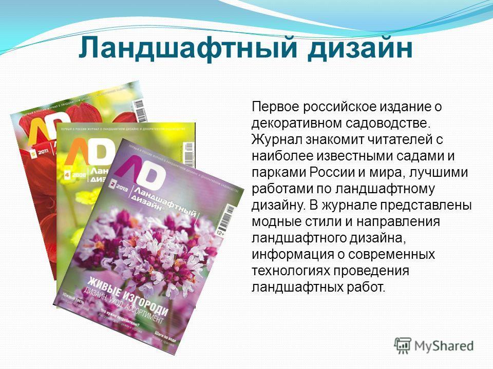 Ландшафтный дизайн Первое российское издание о декоративном садоводстве. Журнал знакомит читателей с наиболее известными садами и парками России и мира, лучшими работами по ландшафтному дизайну. В журнале представлены модные стили и направления ландш