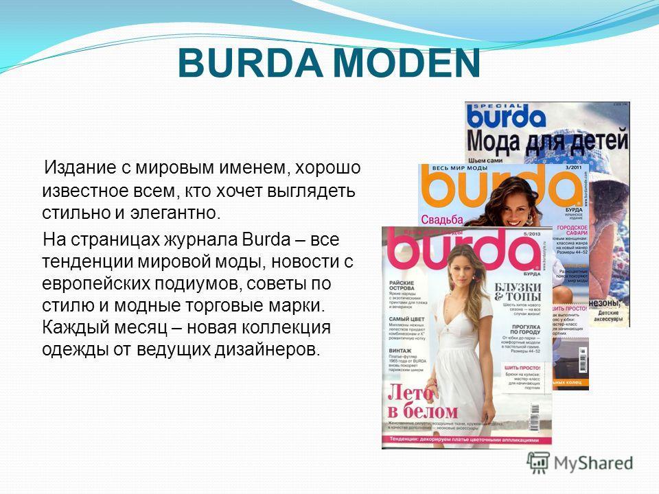 BURDA MODEN Издание с мировым именем, хорошо известное всем, кто хочет выглядеть стильно и элегантно. На страницах журнала Burda – все тенденции мировой моды, новости с европейских подиумов, советы по стилю и модные торговые марки. Каждый месяц – нов