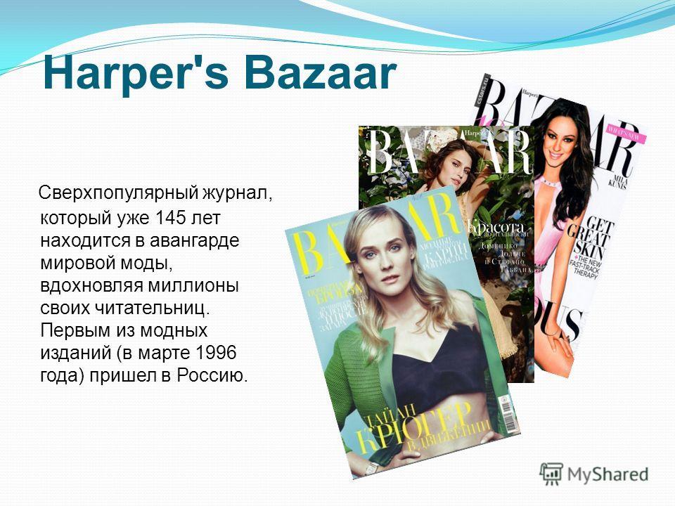 Harper's Bazaar Сверхпопулярный журнал, который уже 145 лет находится в авангарде мировой моды, вдохновляя миллионы своих читательниц. Первым из модных изданий (в марте 1996 года) пришел в Россию.