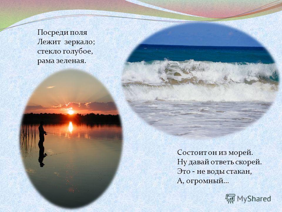 Посреди поля Лежит зеркало; стекло голубое, рама зеленая. Состоит он из морей. Ну давай ответь скорей. Это - не воды стакан, А, огромный…