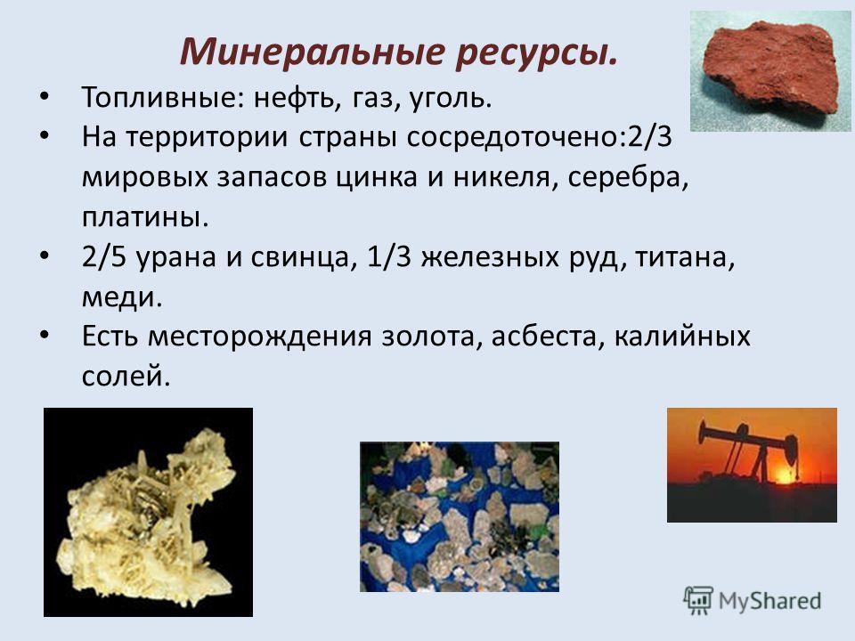 Минеральные ресурсы. Топливные: нефть, газ, уголь. На территории страны сосредоточено:2/3 мировых запасов цинка и никеля, серебра, платины. 2/5 урана и свинца, 1/3 железных руд, титана, меди. Есть месторождения золота, асбеста, калийных солей.