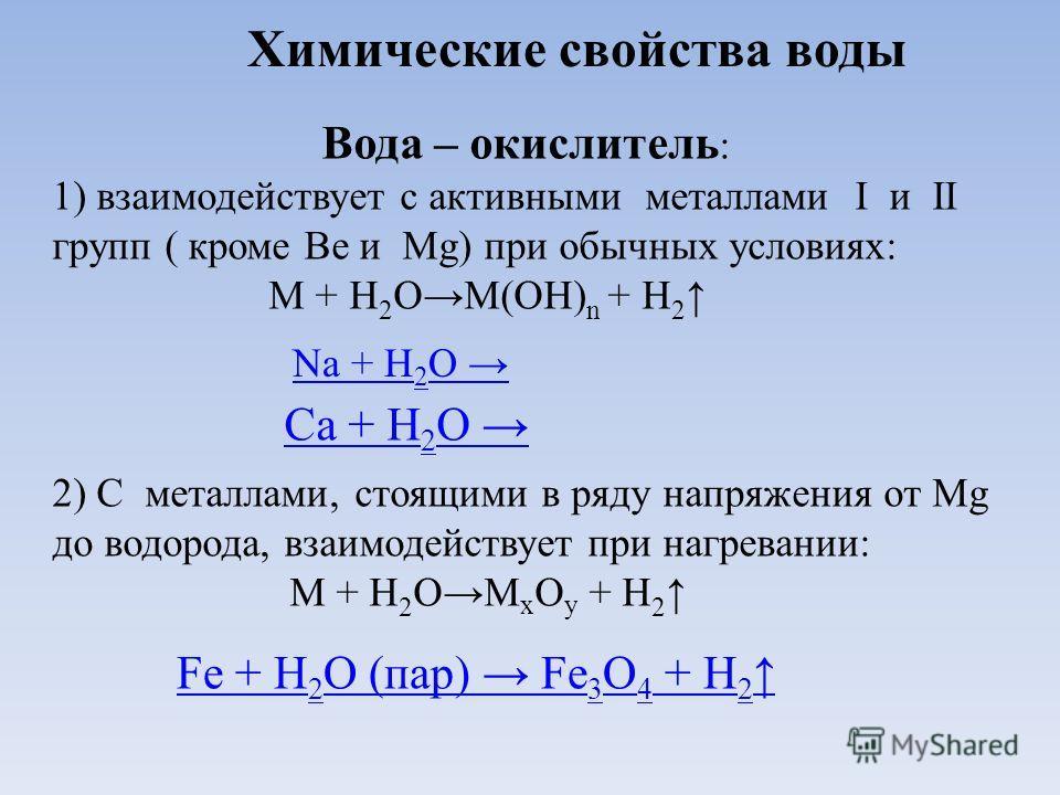 Химические свойства воды Вода – окислитель : 1) взаимодействует с активными металлами I и II групп ( кроме Be и Mg) при обычных условиях: М + Н 2 ОМ(ОН) n + Н 2 2) С металлами, стоящими в ряду напряжения от Мg до водорода, взаимодействует при нагрева