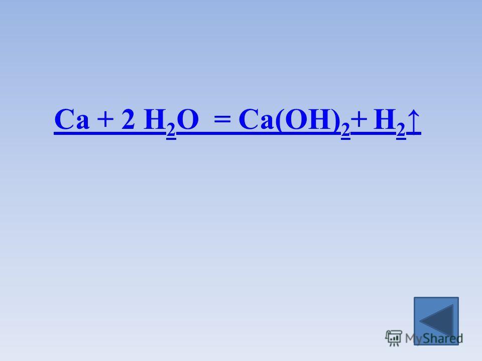 Ca + 2 H 2 O = Ca(OH) 2 + H 2