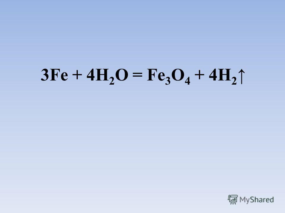 3Fe + 4H 2 O = Fe 3 O 4 + 4H 2