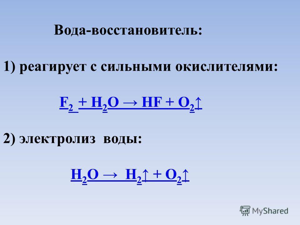 Вода-восстановитель: 1) реагирует с сильными окислителями: F 2 + Н 2 О НF + O 2 F 2 + Н 2 О НF + O 2 2) электролиз воды: Н 2 О Н 2 + O 2 Н 2 О Н 2 + O 2