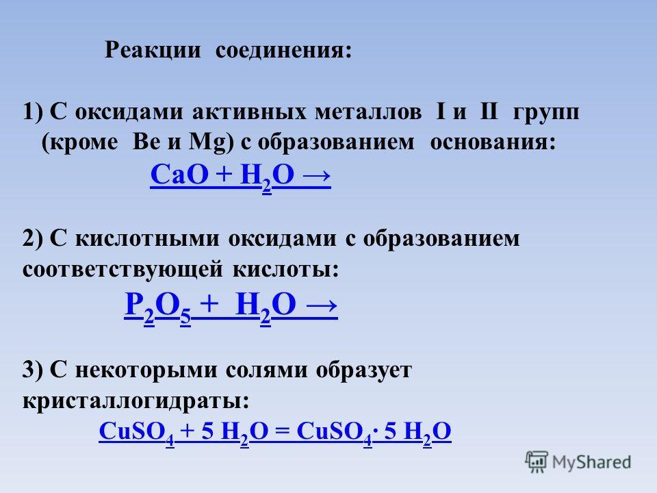 Реакции соединения: 1) С оксидами активных металлов I и II групп (кроме Be и Mg) c образованием основания: CaO + Н 2 О CaO + Н 2 О 2) С кислотными оксидами с образованием соответствующей кислоты: Р 2 О 5 + Н 2 О Р 2 О 5 + Н 2 О 3) С некоторыми солями
