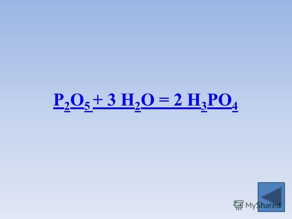 P 2 O 5 + 3 H 2 O = 2 H 3 PO 4