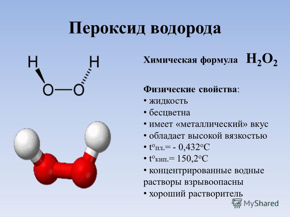 Пероксид водорода Химическая формула Н 2 О 2 Физические свойства: жидкость бесцветна имеет «металлический» вкус обладает высокой вязкостью t o пл.= - 0,432 о C t o кип.= 150,2 о С концентрированные водные растворы взрывоопасны хороший растворитель