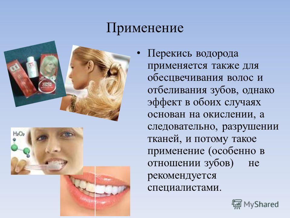 Применение Перекись водорода применяется также для обесцвечивания волос и отбеливания зубов, однако эффект в обоих случаях основан на окислении, а следовательно, разрушении тканей, и потому такое применение (особенно в отношении зубов) не рекомендует