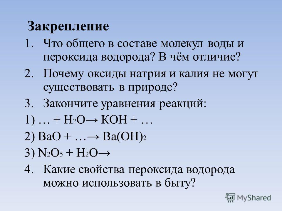 Закрепление 1. Что общего в составе молекул воды и пероксида водорода? В чём отличие? 2. Почему оксиды натрия и калия не могут существовать в природе? 3. Закончите уравнения реакций: 1) … + Н 2 О КОН + … 2) ВаО + … Ва(ОН) 2 3) N 2 О 5 + Н 2 О 4. Каки