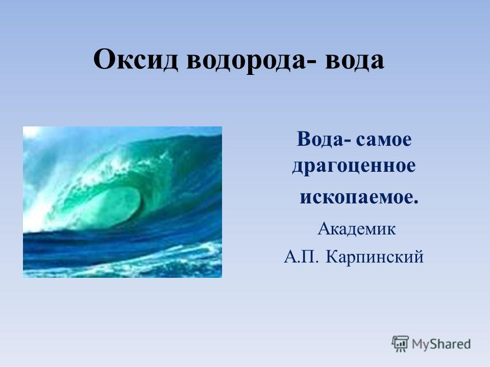 Оксид водорода- вода Вода- самое драгоценное ископаемое. Академик А.П. Карпинский