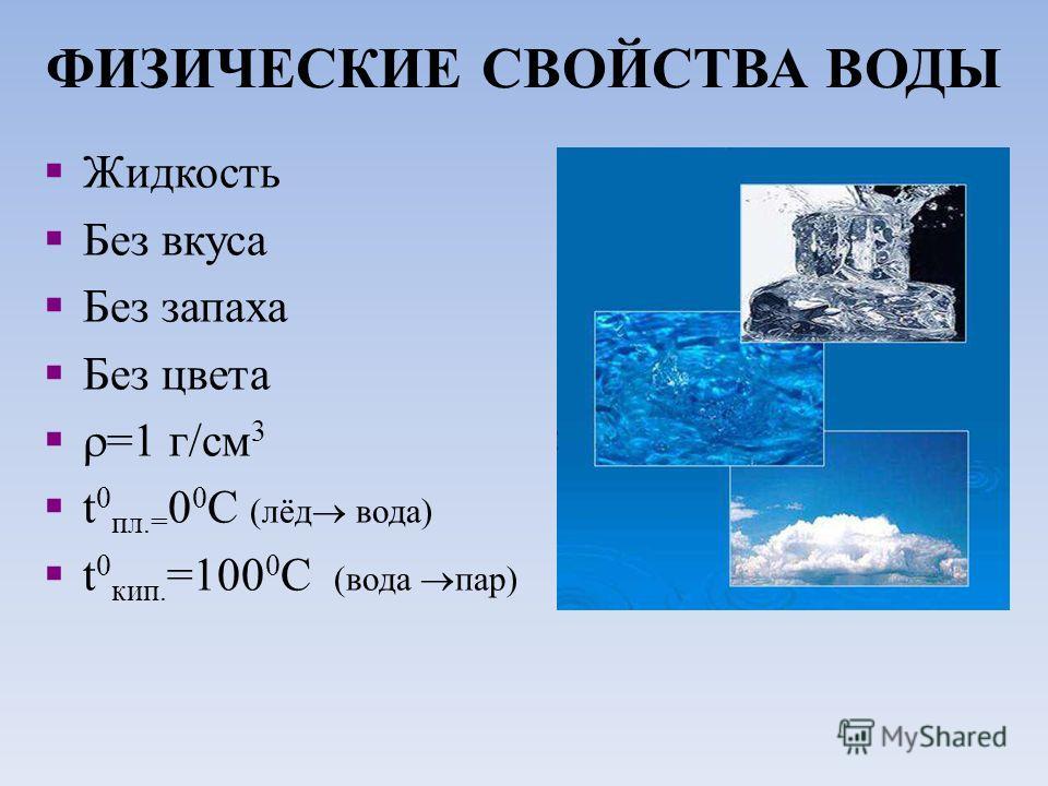 ФИЗИЧЕСКИЕ СВОЙСТВА ВОДЫ Жидкость Без вкуса Без запаха Без цвета =1 г/см 3 t 0 пл.= 0 0 С (лёд вода) t 0 кип. =100 0 С (вода пар)