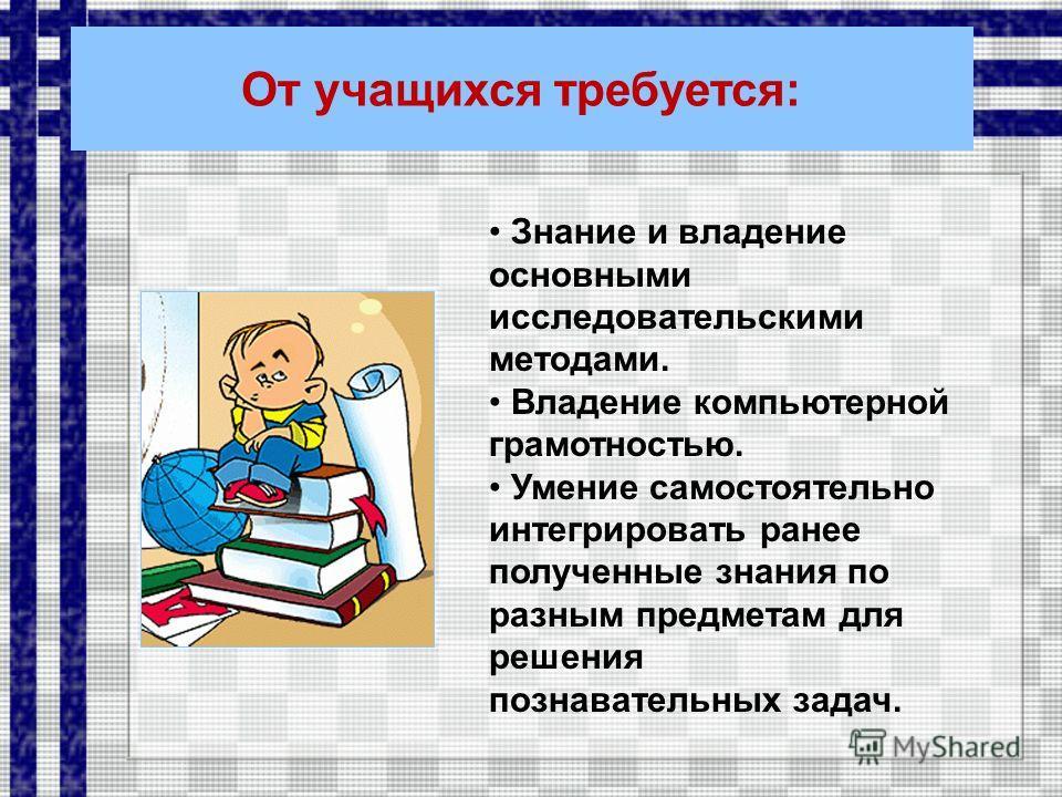 От учащихся требуется: Знание и владение основными исследовательскими методами. Владение компьютерной грамотностью. Умение самостоятельно интегрировать ранее полученные знания по разным предметам для решения познавательных задач.