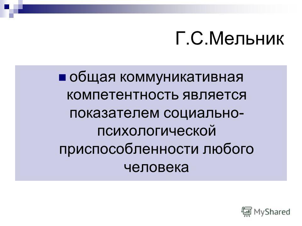 Г.С.Мельник общая коммуникативная компетентность является показателем социально- психологической приспособленности любого человека