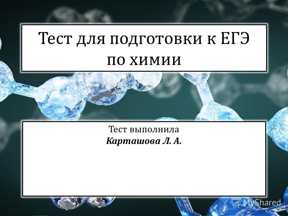 Тест для подготовки к ЕГЭ по химии Тест выполнила Карташова Л. А.