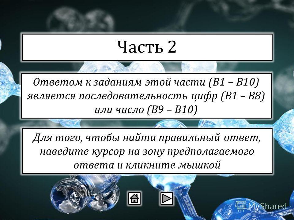 Часть 2 Ответом к заданиям этой части (В1 – В10) является последовательность цифр (В1 – В8) или число (В9 – В10) Для того, чтобы найти правильный ответ, наведите курсор на зону предполагаемого ответа и кликните мышкой